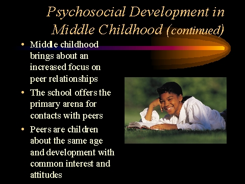 psychosocial development in middle childhood Chapter preview this chapter brings to a close the unit on middle childhood we have seen that from ages 6 to 11, the child becomes stronger and more competent, mastering the biosocial and.